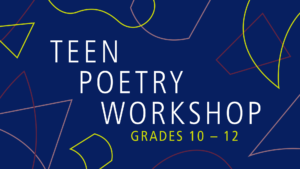 Graphic with the text: TEEN POETRY WORKSHOP, GRADES 10 - 12